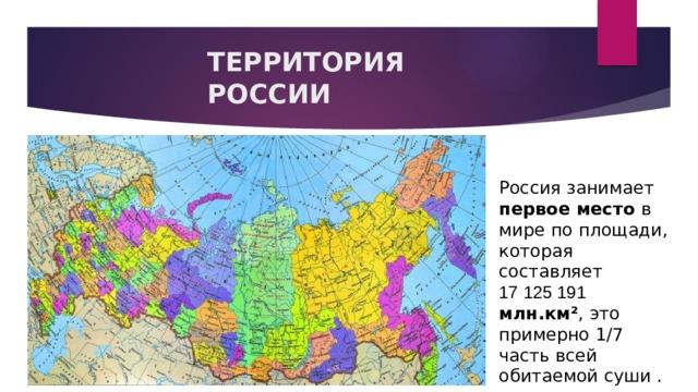 ТЕРРИТОРИЯ РОССИИ Россия занимает первое место в мире по площади, которая составляет 17125191 млн.км² , это примерно 1/7 часть всей обитаемой суши .