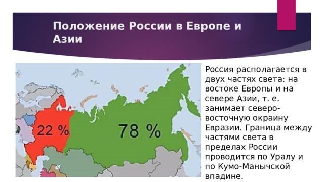 Положение России в Европе и Азии Россия располагается в двух частях света: на востоке Европы и на севере Азии, т. е. занимает северо-восточную окраину Евразии. Граница между частями света в пределах России проводится по Уралу и по Кумо-Манычской впадине.