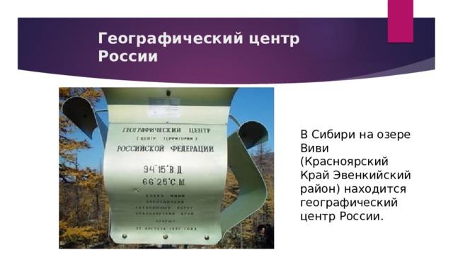 Географический центр России В Сибири на озере Виви (Красноярский Край Эвенкийский район) находится географический центр России.