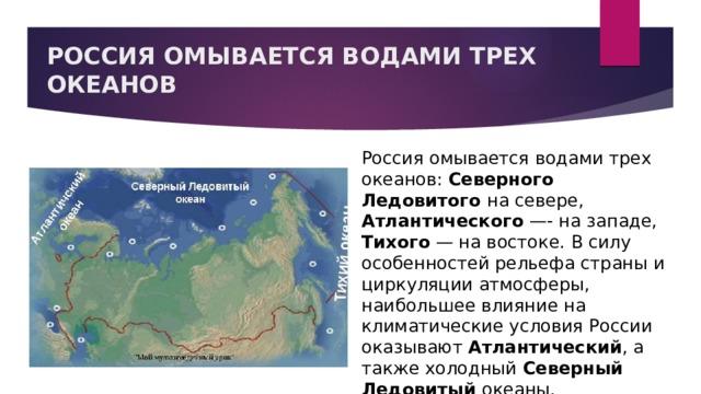 РОССИЯ ОМЫВАЕТСЯ ВОДАМИ ТРЕХ ОКЕАНОВ Россия омывается водами трех океанов: Северного Ледовитого на севере, Атлантического —- на западе, Тихого — на востоке. В силу особенностей рельефа страны и циркуляции атмосферы, наибольшее влияние на климатические условия России оказывают Атлантический , а также холодный Северный Ледовитый океаны.