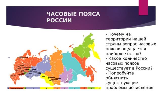 ЧАСОВЫЕ ПОЯСА РОССИИ - Почему на территории нашей страны вопрос часовых поясов ощущается наиболее остро? - Какое количество часовых поясов существует в России? - Попробуйте объяснить существующие проблемы исчисления времени в России?