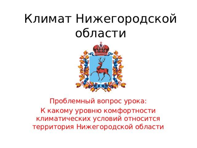 Климат Нижегородской области Проблемный вопрос урока: К какому уровню комфортности климатических условий относится территория Нижегородской области