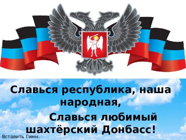 Славься республика, наша народная,  Славься любимый шахтёрский Донбасс! Вставить Гимн.