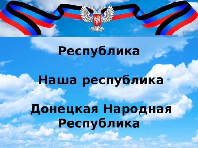 Республика   Наша республика   Донецкая Народная Республика
