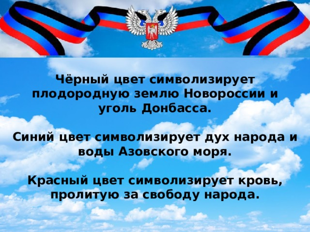 Чёрный цвет символизирует плодородную землю Новороссии и уголь Донбасса.   Синий цвет символизирует дух народа и воды Азовского моря.   Красный цвет символизирует кровь, пролитую за свободу народа.