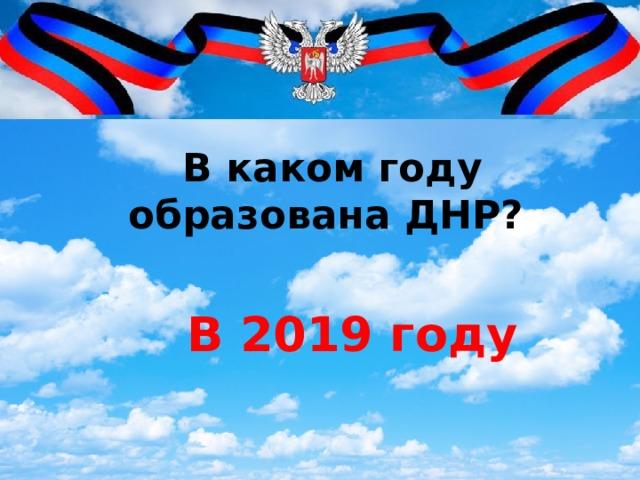 В каком году образована ДНР? В 2019 году