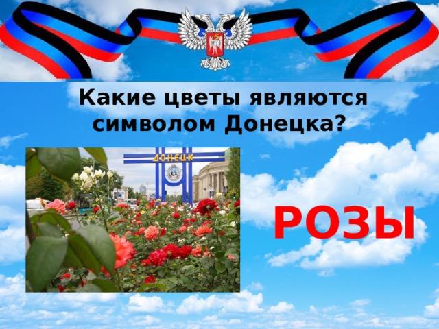 Какие цветы являются символом Донецка? РОЗЫ
