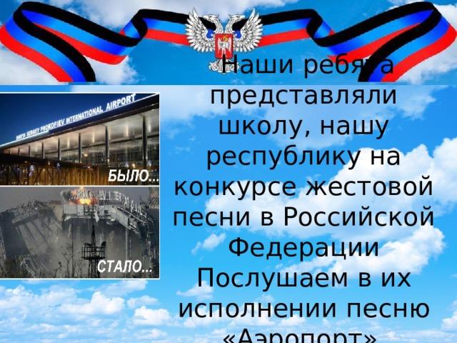 Наши ребята представляли школу, нашу республику на конкурсе жестовой песни в Российской Федерации Послушаем в их исполнении песню «Аэропорт».