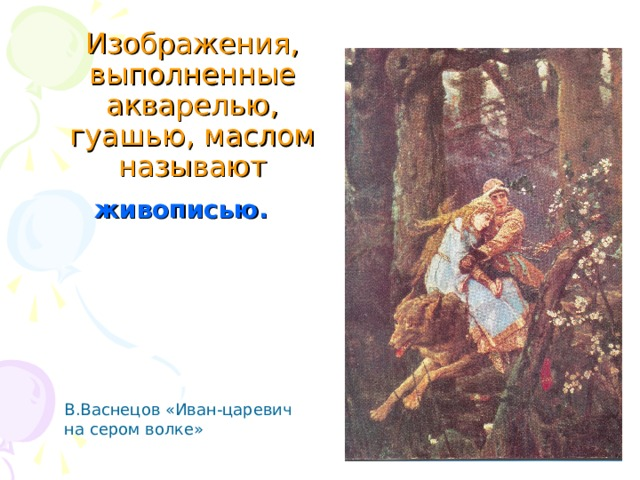 Изображения, выполненные акварелью, гуашью, маслом называют живописью. В.Васнецов «Иван-царевич на сером волке»