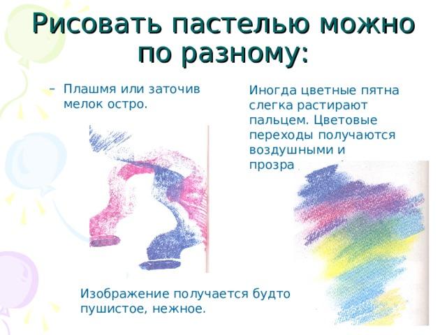 Рисовать пастелью можно по разному: Плашмя или заточив мелок остро.      Плашмя или заточив мелок остро.      Иногда цветные пятна слегка растирают пальцем. Цветовые переходы получаются воздушными и прозрачными. Изображение получается будто пушистое, нежное.