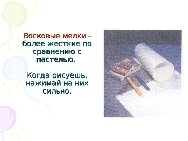 Восковые мелки  – более жесткие по сравнению с пастелью.   Когда рисуешь, нажимай на них сильно.