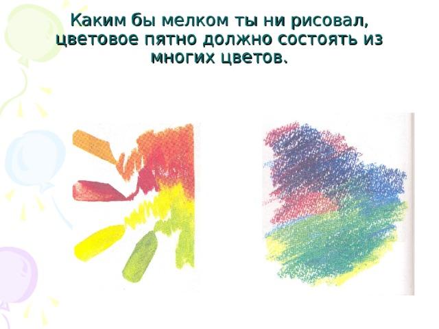 Каким бы мелком ты ни рисовал, цветовое пятно должно состоять из многих цветов.