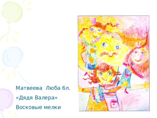 Матвеева Люба 6л. «Дядя Валера» Восковые мелки