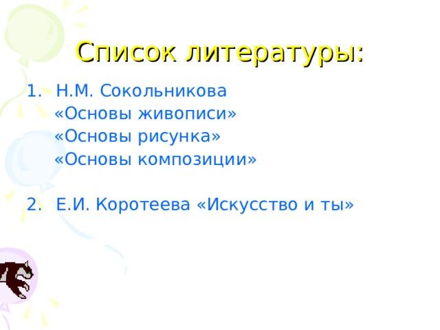 Список литературы: Н.М. Сокольникова  «Основы живописи»  «Основы рисунка»  «Основы композиции»