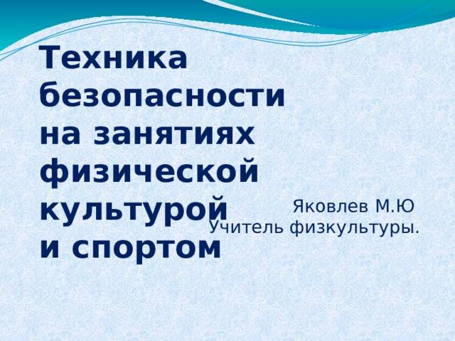 Техника безопасности  на занятиях  физической культурой  и спортом Яковлев М.Ю Учитель физкультуры.