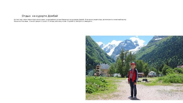 Отдых на курорте Домбай   В этом году наша семья отдыхала в одном из красивейших уголков Кавказских гор на курорте Домбай. Я так мечтал увидеть горы, растительность и животный мир гор.  Моя мечта стала явью. Я много увидел и узнал. А теперь расскажу и вам. Слушайте, смотрите и завидуйте…