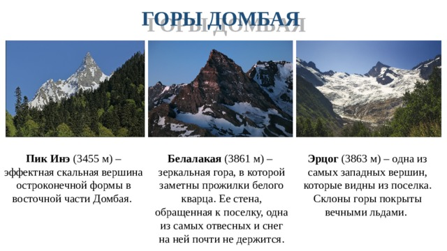 ГОРЫ ДОМБАЯ Пик Инэ (3455 м) – эффектная скальная вершина остроконечной формы в восточной части Домбая. Эрцог (3863 м) – одна из самых западных вершин, которые видны из поселка. Склоны горы покрыты вечными льдами. Белалакая (3861 м) – зеркальная гора, в которой заметны прожилки белого кварца. Ее стена, обращенная к поселку, одна из самых отвесных и снег на ней почти не держится.