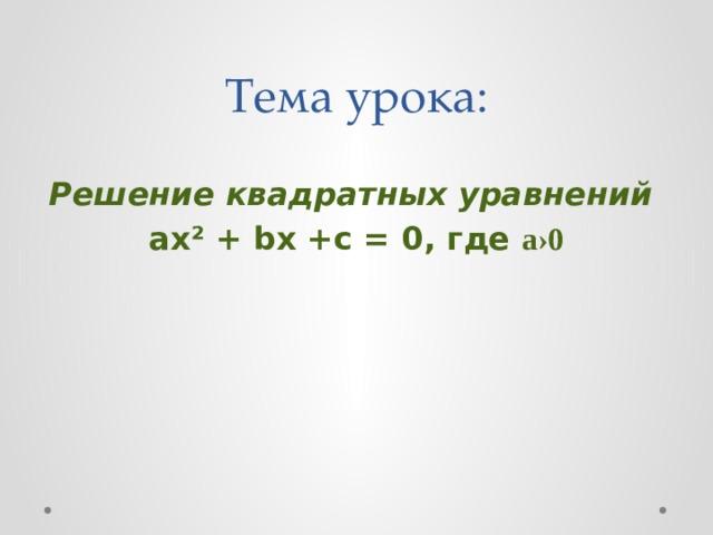 Тема урока:  Решение квадратных уравнений ах² +bх +с = 0, где а ›0