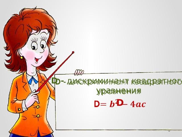 D- дискриминант квадратного уравнения   D