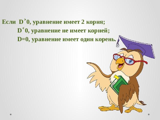 Если D˃0, уравнение имеет 2 корня;  D˂0, уравнение не имеет корней;  D=0, уравнение имеет один корень.