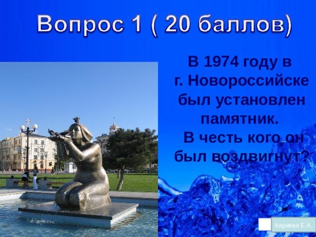 В 1974 году в г. Новороссийске был установлен памятник.  В честь кого он был воздвигнут? Кариева Е.А.