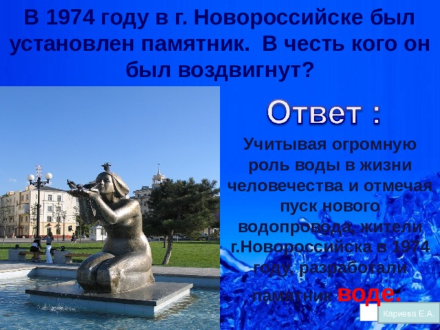 В 1974 году в г. Новороссийске был установлен памятник. В честь кого он был воздвигнут? Учитывая огромную роль воды в жизни человечества и отмечая пуск нового водопровода, жители г.Новороссийска в 1974 году, разработали памятник воде. Кариева Е.А.