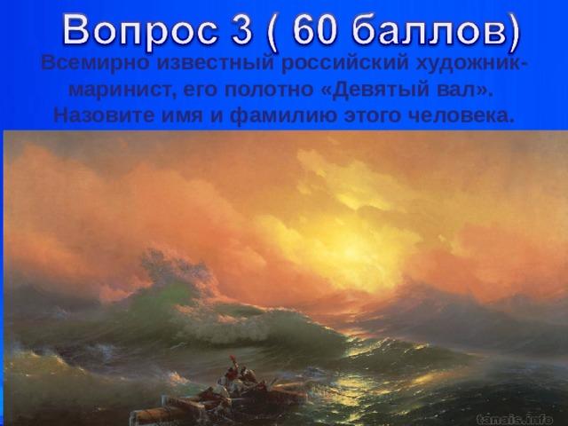 Всемирно известный российский художник-маринист, его полотно «Девятый вал». Назовите имя и фамилию этого человека. Кариева Е.А.