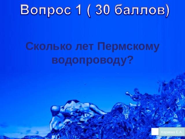 Сколько лет Пермскому водопроводу?  Кариева Е.А.