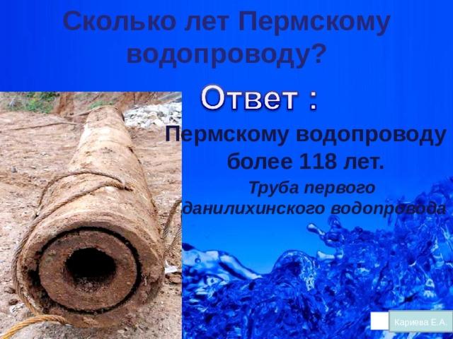Сколько лет Пермскому водопроводу?   Пермскому водопроводу  более 118 лет. Труба первого  данилихинского водопровода Кариева Е.А.