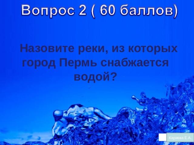 Назовите реки, из которых город Пермь снабжается водой?   Кариева Е.А.