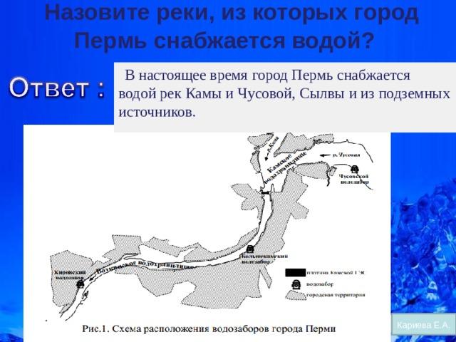 Назовите реки, из которых город Пермь снабжается водой?     В настоящее время город Пермь снабжается водой рек Камы и Чусовой, Сылвы и из подземных источников.  Кариева Е.А.