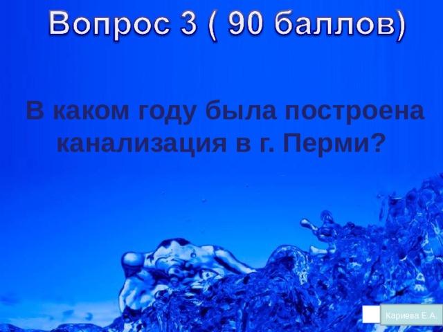 В каком году была построена канализация в г. Перми?    Кариева Е.А.