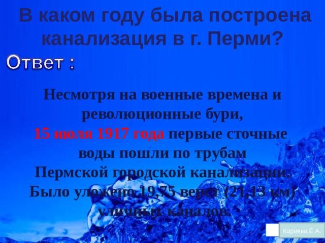 В каком году была построена канализация в г. Перми?    Несмотря на военные времена и  революционные бури, 15 июля 1917 года первые сточные воды пошли по трубам  Пермской городской канализации. Было уложено 19,75 верст (21,13 км)  уличных каналов . Кариева Е.А.