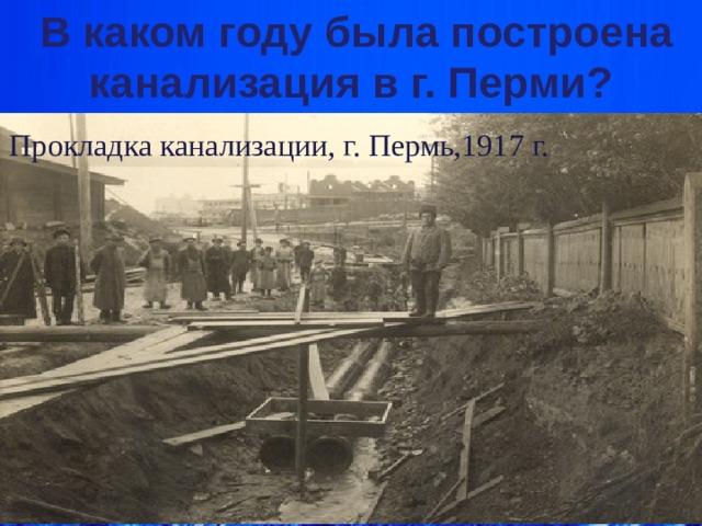 В каком году была построена канализация в г. Перми?    Прокладка канализации, г. Пермь,1917 г. Кариева Е.А.