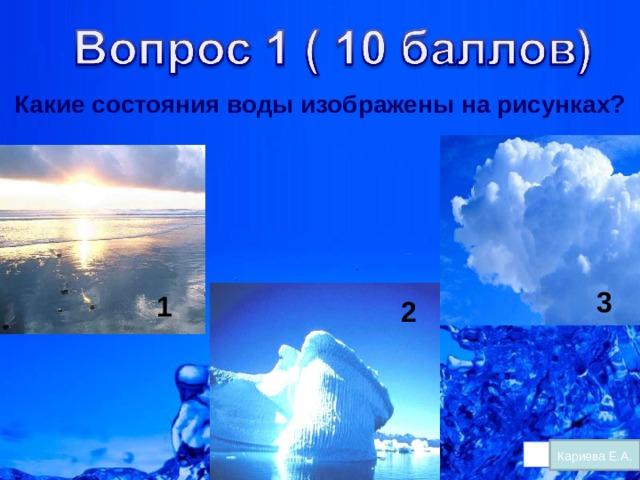 Какие состояния воды изображены на рисунках? 3 1 2 Кариева Е.А.