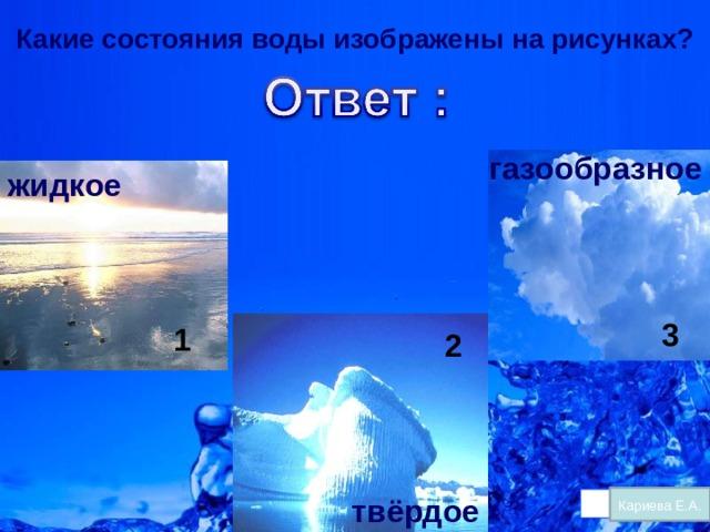 Какие состояния воды изображены на рисунках? газообразное жидкое 3 1 2 твёрдое Кариева Е.А.