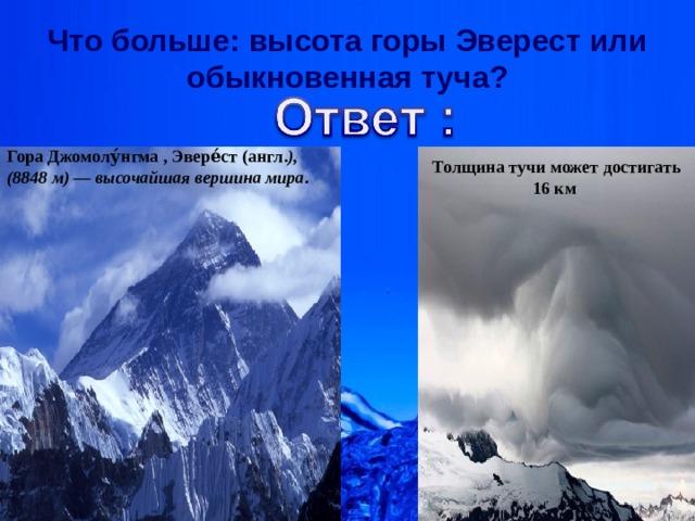 Что больше: высота горы Эверест или обыкновенная туча? Гора Джомолу́нгма,Эвере́ст( англ. ), (8848м)— высочайшая вершина мира . Толщина тучи может достигать 16 км ИРБИС