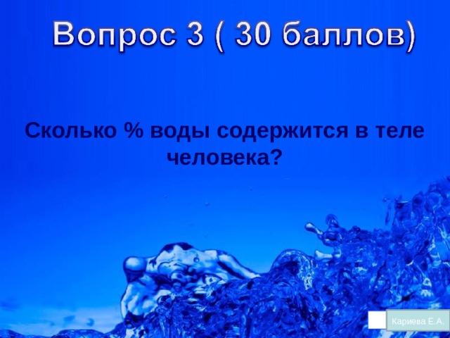 Сколько % воды содержится в теле человека? Кариева Е.А.