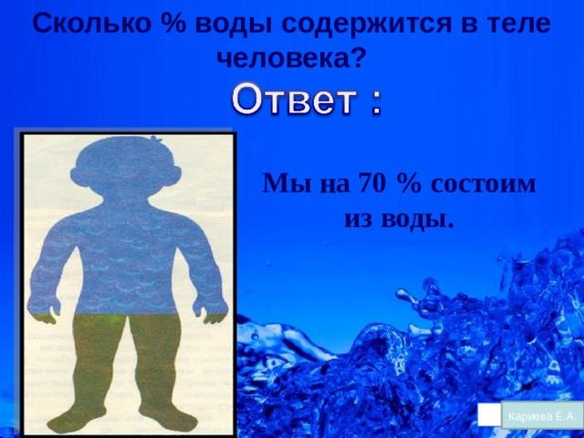 Сколько % воды содержится в теле человека? Мы на 70 % состоим из воды. Кариева Е.А.