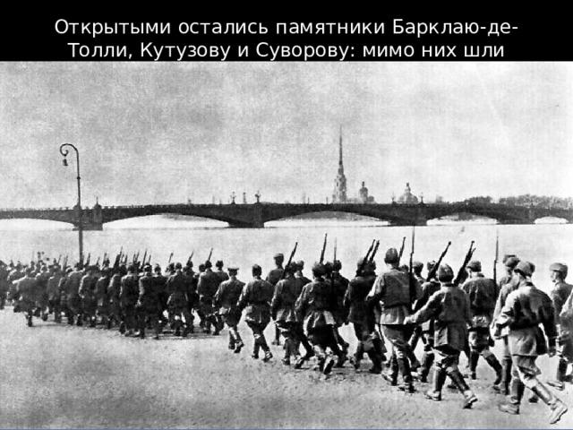 Открытыми остались памятники Барклаю-де-Толли, Кутузову и Суворову: мимо них шли солдаты на фронт.