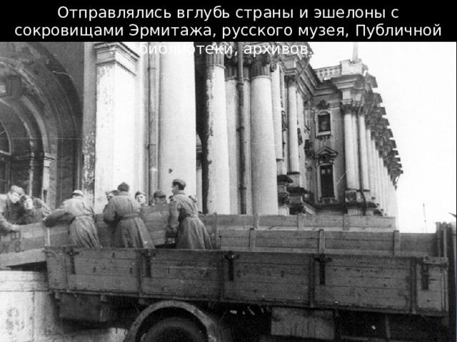 Отправлялись вглубь страны и эшелоны с сокровищами Эрмитажа, русского музея, Публичной библиотеки, архивов.