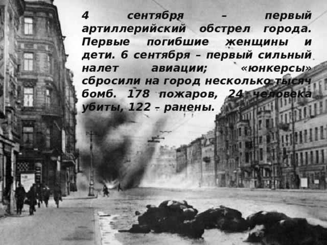 4 сентября – первый артиллерийский обстрел города. Первые погибшие женщины и дети. 6 сентября – первый сильный налет авиации; «юнкерсы» сбросили на город несколько тысяч бомб. 178 пожаров, 24 человека убиты, 122 – ранены.