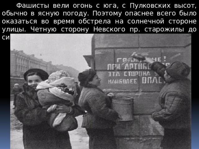 Фашисты вели огонь с юга, с Пулковских высот, обычно в ясную погоду. Поэтому опаснее всего было оказаться во время обстрела на солнечной стороне улицы. Четную сторону Невского пр. старожилы до сих пор называют «Солнечной».