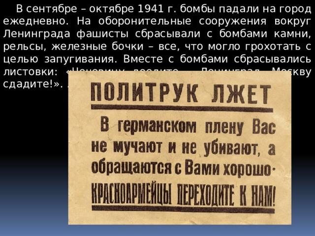 В сентябре – октябре 1941 г. бомбы падали на город ежедневно. На оборонительные сооружения вокруг Ленинграда фашисты сбрасывали с бомбами камни, рельсы, железные бочки – все, что могло грохотать с целью запугивания. Вместе с бомбами сбрасывались листовки: «Чечевицу доедите – Ленинград, Москву сдадите!». …