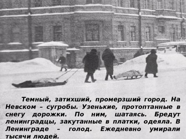 Темный, затихший, промерзший город. На Невском – сугробы. Узенькие, протоптанные в снегу дорожки. По ним, шатаясь. Бредут ленинградцы, закутанные в платки, одеяла. В Ленинграде – голод. Ежедневно умирали тысячи людей.