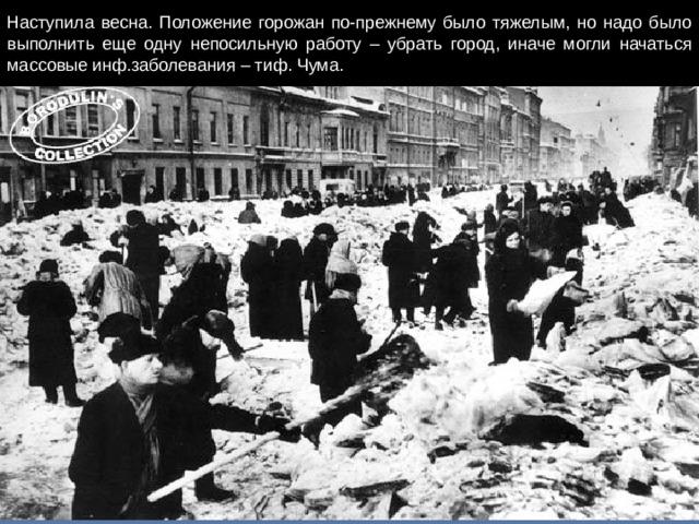 Наступила весна. Положение горожан по-прежнему было тяжелым, но надо было выполнить еще одну непосильную работу – убрать город, иначе могли начаться массовые инф.заболевания – тиф. Чума.