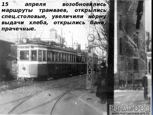 15 апреля возобновились маршруты трамваев, открылись спец.столовые, увеличили норму выдачи хлеба, открылись бани, прачечные.