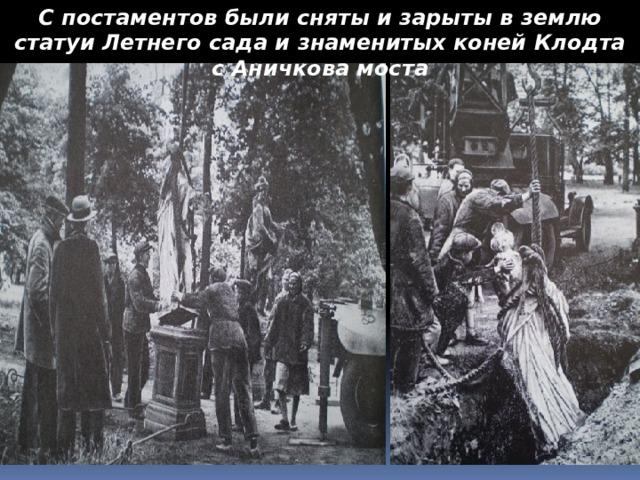 С постаментов были сняты и зарыты в землю статуи Летнего сада и знаменитых коней Клодта с Аничкова моста