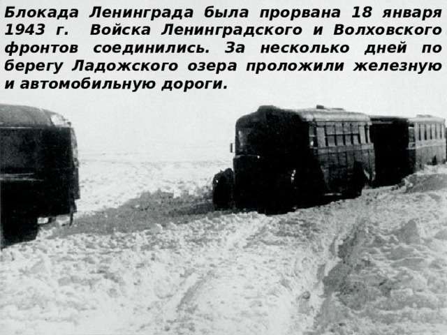 Блокада Ленинграда была прорвана 18 января 1943 г. Войска Ленинградского и Волховского фронтов соединились. За несколько дней по берегу Ладожского озера проложили железную и автомобильную дороги.