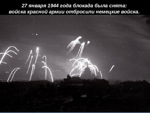 27 января 1944 года блокада была снята: войска красной армии отбросили немецкие войска.